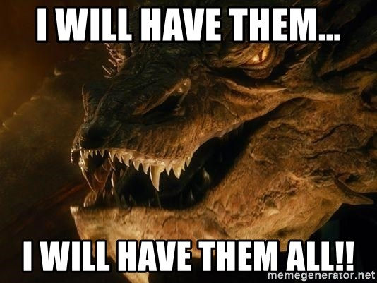 Smaug says - I will have them... I will have them all!!