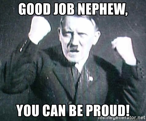 Successful Hitler - Good job nephew, You can be proud!