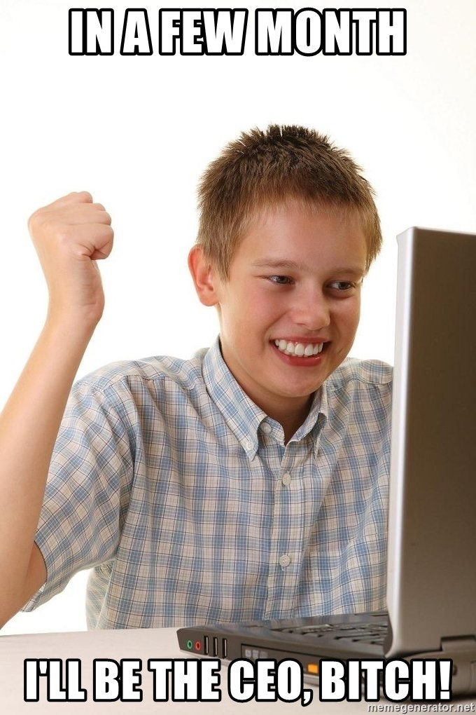 First Day on the internet kid - in a few month I'LL BE the CEO, BITCH!