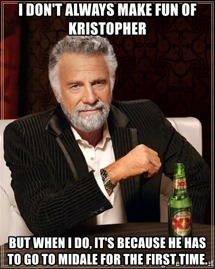 The Most Interesting Man In The World - I don't always make fun of Kristopher But when i do, it's because he has to go to Midale for the first time.
