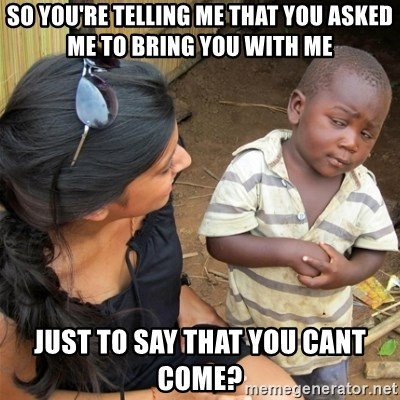So You're Telling me - SO YOU'RE TELLING ME THAT YOU ASKED ME TO BRING YOU WITH ME JUST TO SAY THAT YOU CANT COME?