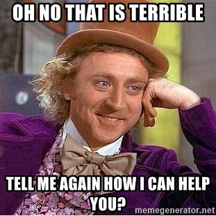 Willy Wonka - oh no that is terrible tell me again how i can help you?