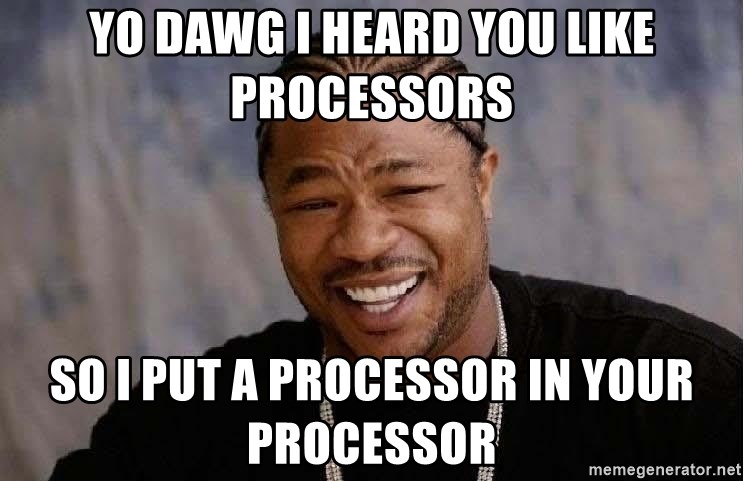 Yo Dawg - yo dawg i heard you like processors so i put a processor in your processor