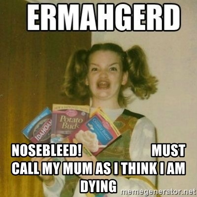 Ermahgerd -  nosebleed!                          must call my mum as i think i am dying