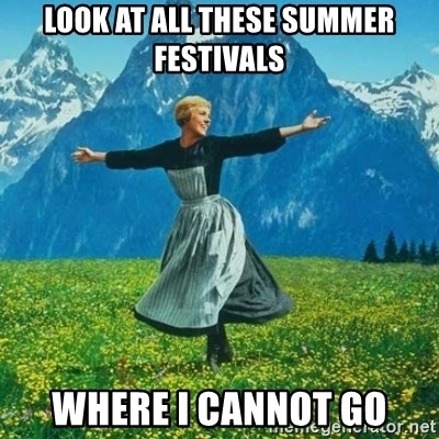 Look at All the Fucks I Give - Look at all these summer festivals where I cannot go