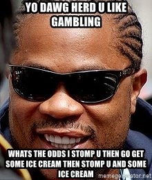 Xzibit - YO dawg herd u like gambling whats the odds i stomp u then go get some ice cream then stomp u and some ice cream