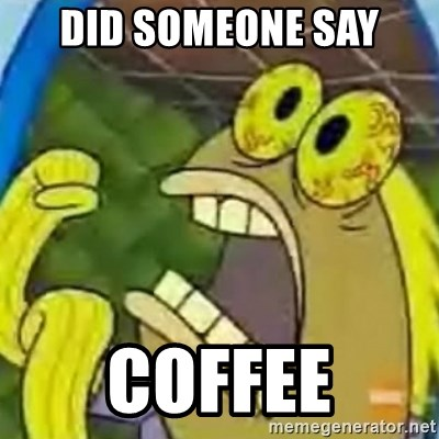 spongebob chocolate guy - DID SOMEONE SAY COFFEE