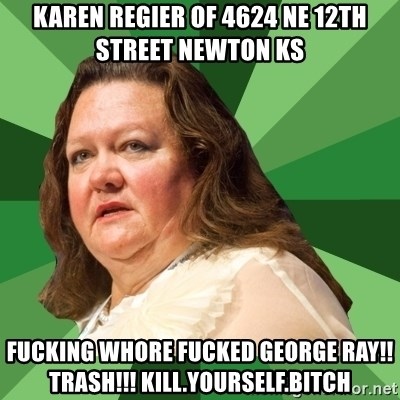 Dumb Whore Gina Rinehart - karen regier of 4624 ne 12th street newton ks fucking whore fucked george ray!! trash!!! kill.yourself.bitch
