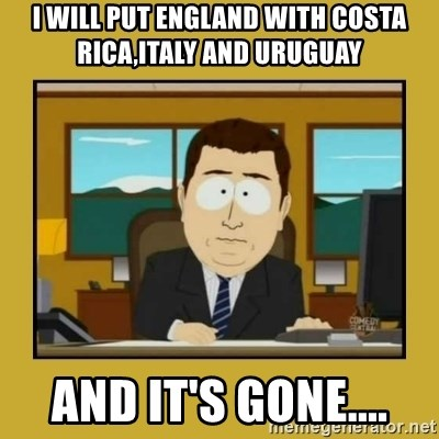 aaand its gone - I wiLL put England with Costa Rica,Italy and Uruguay and it's gone....