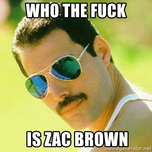 typical Queen Fan - who the fuck  is zac brown