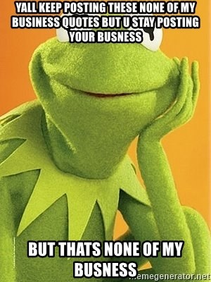 Yall Keep Posting These None Of My Business Quotes But U Stay