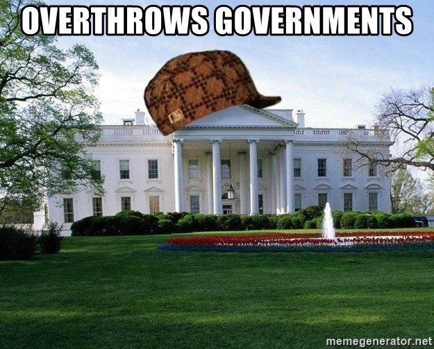 scumbag whitehouse - Overthrows GOVERNMENTS