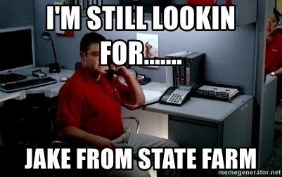 Jake From State Farm - I'm still lookin for....... JAKE FROM STATE FARM