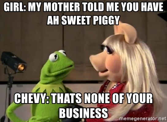 Kermit and Miss Piggy  - girl: my mother told me you have ah sweet piggy chevy: thats none of your business