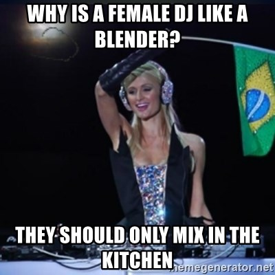 paris hilton dj - Why is a female dj like a blender? they should only mix in the kitchen