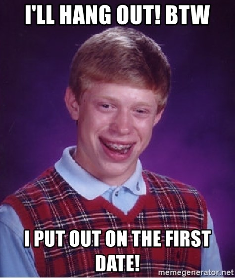 Bad Luck Brian - I'll hang out! BTW I put out on the first date!