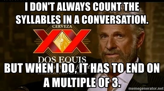 Dos Equis Man - I don't always count the syllables in a conversation. But when I do, it has to end on a multiple of 3.