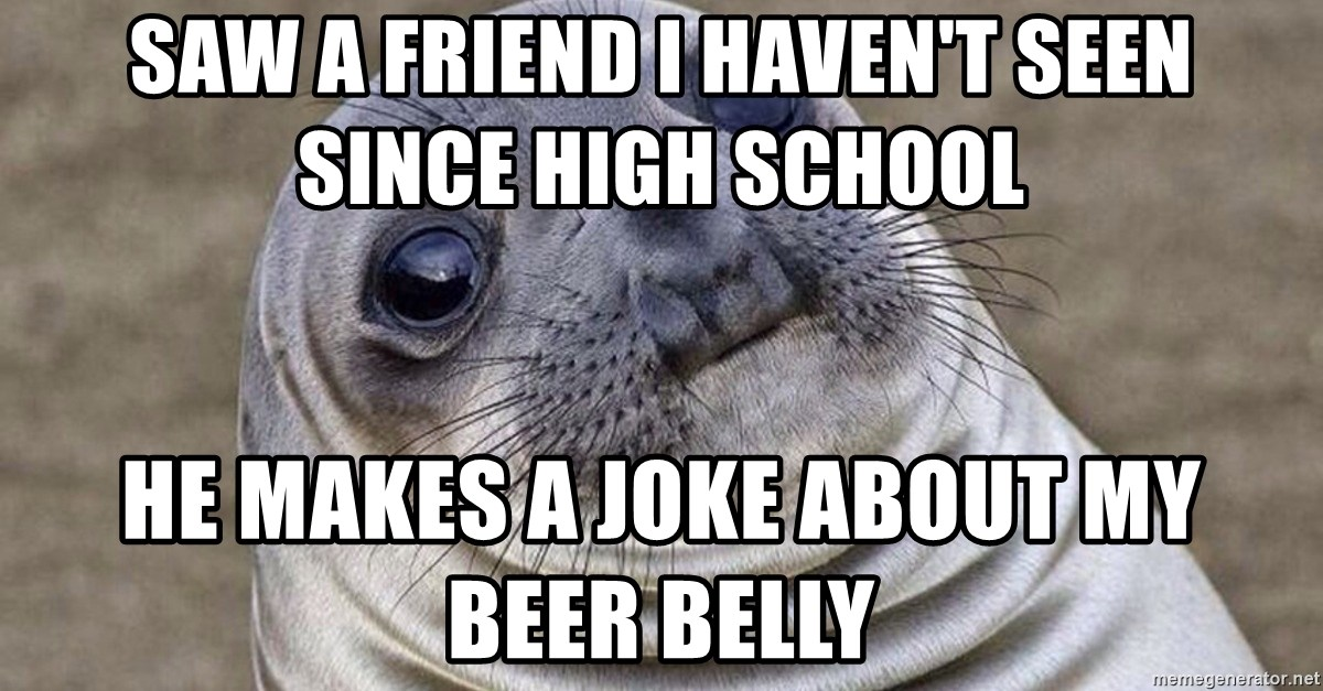 Awkward Moment Seal - saw a friend i haven't seen since high school He makes a joke about my beer belly