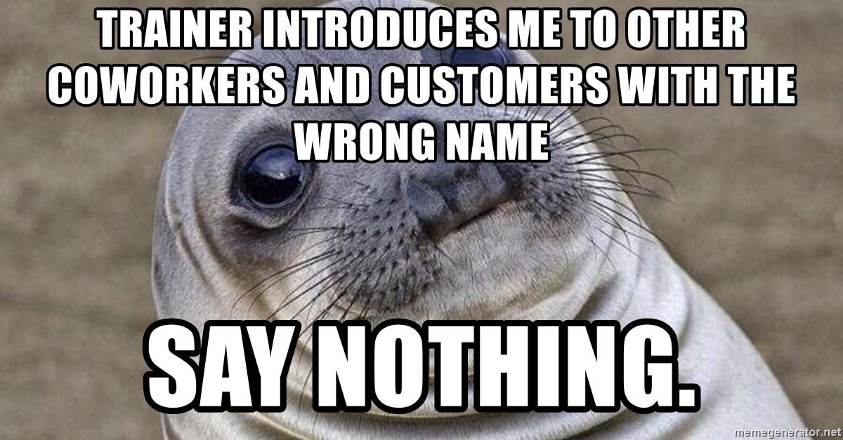 Awkward Moment Seal - Trainer introduces me to other coworkers and customers with the wrong name  say nothing.
