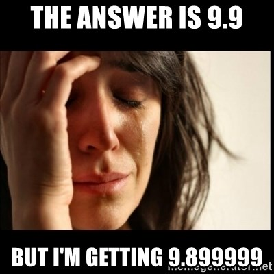 First World Problems - THE ANSWER IS 9.9 BUT I'M GETTING 9.899999