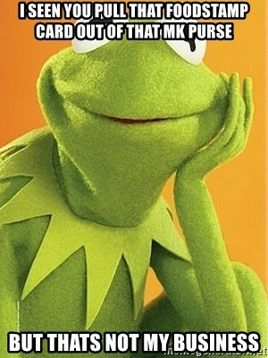 Kermit the frog - i seen you pull that foodstamp card out of that MK purse but thats not my business