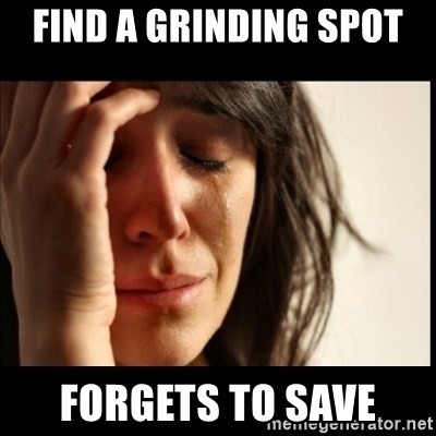 First World Problems - find a grinding spot  forgets to save