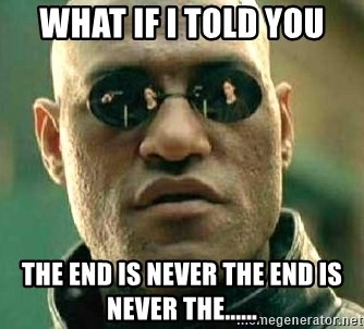 What if I told you / Matrix Morpheus - what if i told you the end is never the end is never the......
