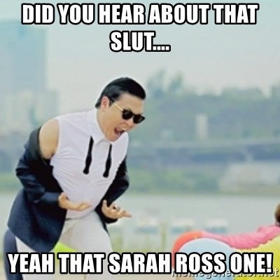 Gangnam Style - Did you hear about that slut.... Yeah that Sarah Ross one!