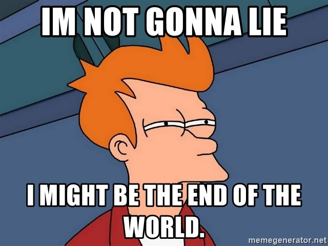 Futurama Fry - Im not gonna lie i might be the end of the world.