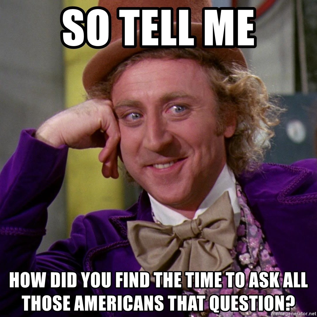Willy Wonka - So tell me How did you find the time to ask all those Americans that question?