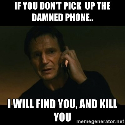 liam neeson taken - If you don't pick  up the damned phone.. I WILL FIND YOU, AND KILL YOU