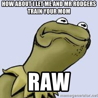 Dont give a fuck Kermit - How about i let me and mr rodgers train your mom raw