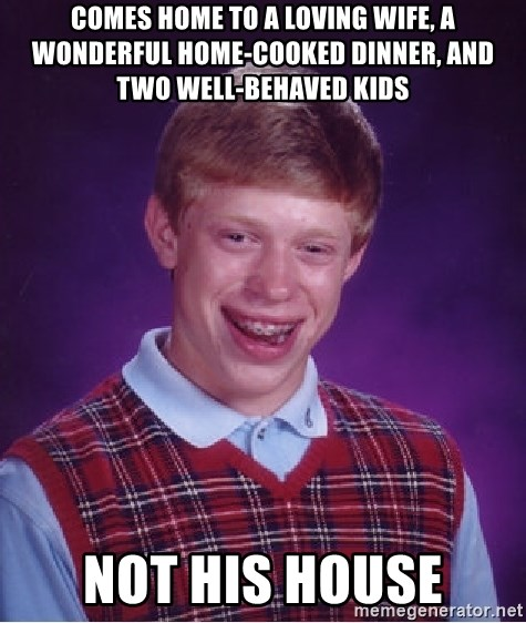 Bad Luck Brian - comes home to a loving wife, a wonderful home-cooked dinner, and two well-behaved kids not his house