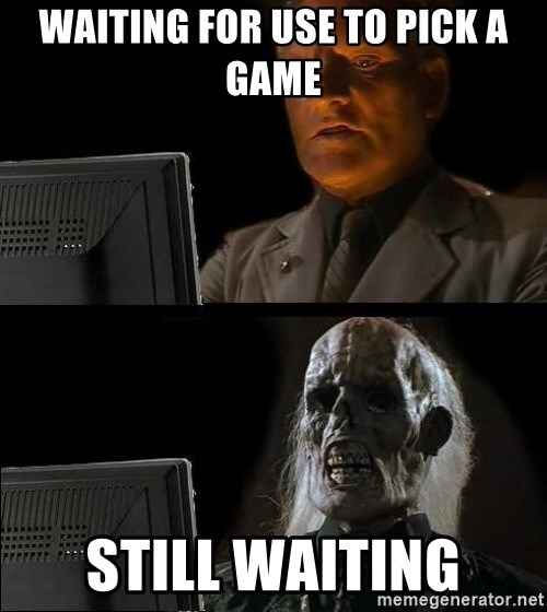 Waiting For - waiting for use to pick a game still waiting