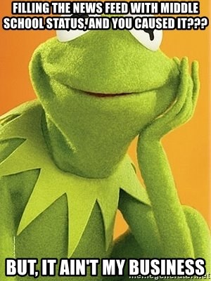 Kermit the frog - filling the news feed with middle school status, and you caused it??? But, it ain't my business