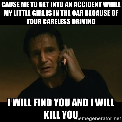 liam neeson taken - cause me to get into an accident while my little girl is in the car because of your careless driving   I will find you and I will kill you