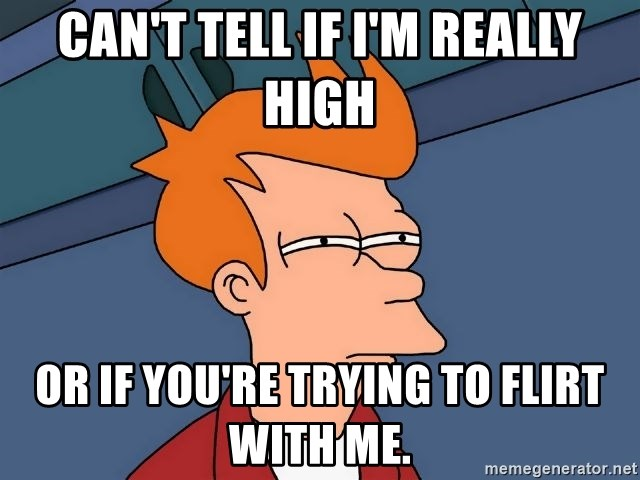 Futurama Fry - can't tell if I'm really high or if you're trying to flirt with me.