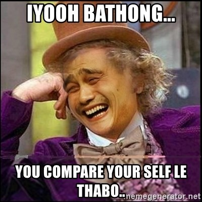 yaowonkaxd - IYOOH BATHONG... YOU COMPARE YOUR SELF LE THABO..