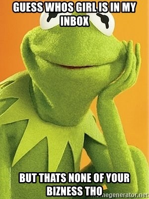 Kermit the frog - GUESS WHOS GIRL IS IN MY INBOX BUT THATS NONE OF YOUR BIZNESS THO