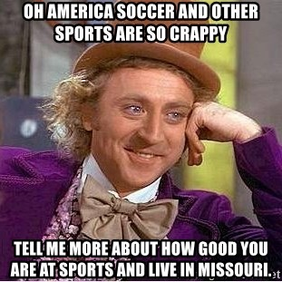 Willy Wonka - Oh america soccer and other sports are so crappy tell me more about how good you are at sports and live in missouri.