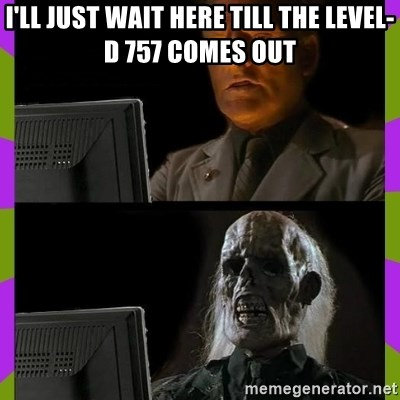 i'll just wait here till the level-d 757 comes out - ill