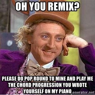 Oh you remix? Please do pop round to mine and play me the chord