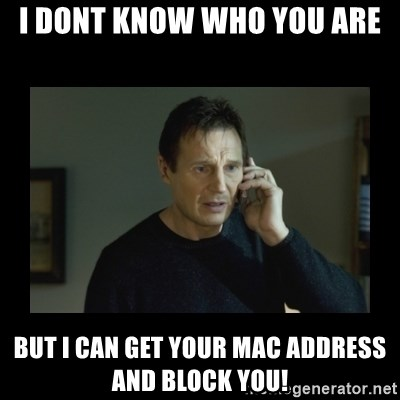 I will find you and kill you - i dont know who you are but i can get your mac address and block you!