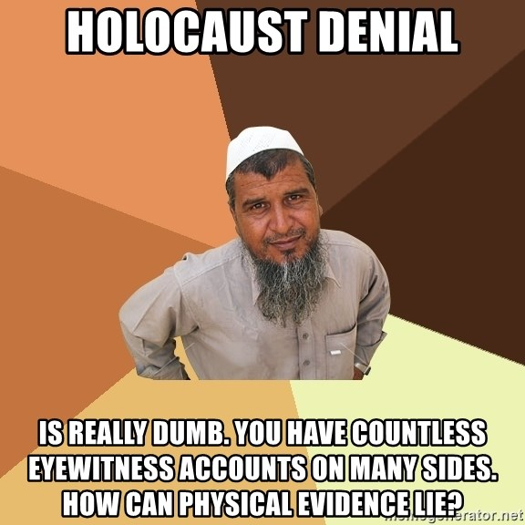 Ordinary Muslim Man - holocaust denial is really dumb. You have countless eyewitness accounts on many sides. How can physical evidence lie?