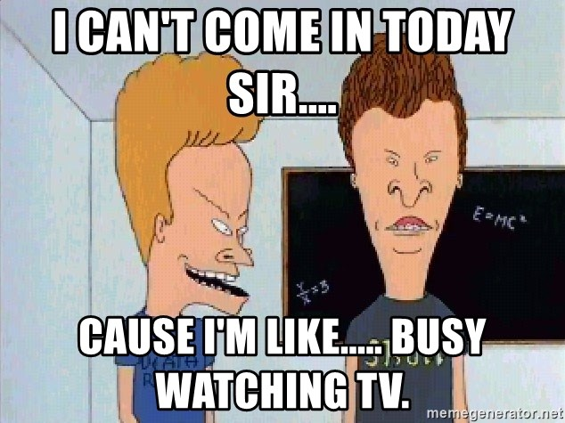 Beavis and butthead - I can't come in today sir.... cause I'm like..... busy watching TV.