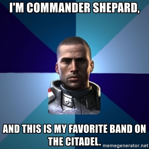 Blatant Commander Shepard - I'm Commander Shepard, and this is my favorite band on the citadel.