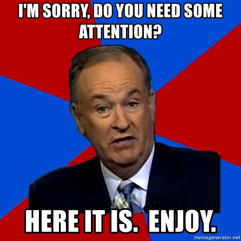 Bill O'Reilly Proves God - i'm sorry, do you need some attention? Here it is.  Enjoy.
