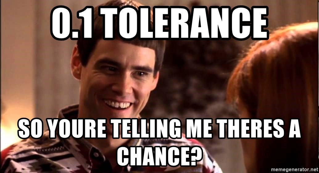 LLOYD CHRISTMAS There's a chance? - 0.1 tolerance so youre telling me theres a chance?
