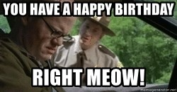 super troopers - You have a Happy Birthday  Right Meow!