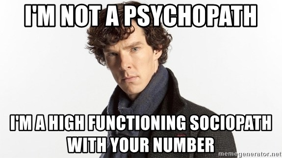 I'm not a psychopath I'm a high functioning sociopath with